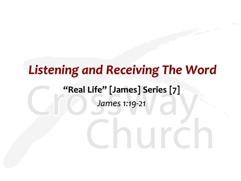 Listening and Receiving The Word Real Life [James] Series [7] James 1:19-21