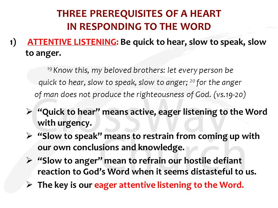 THREE PREREQUISITES OF A HEART IN RESPONDING TO THE WORD 1) ATTENTIVE LISTENING: Be quick to hear, slow to speak, slow to anger.