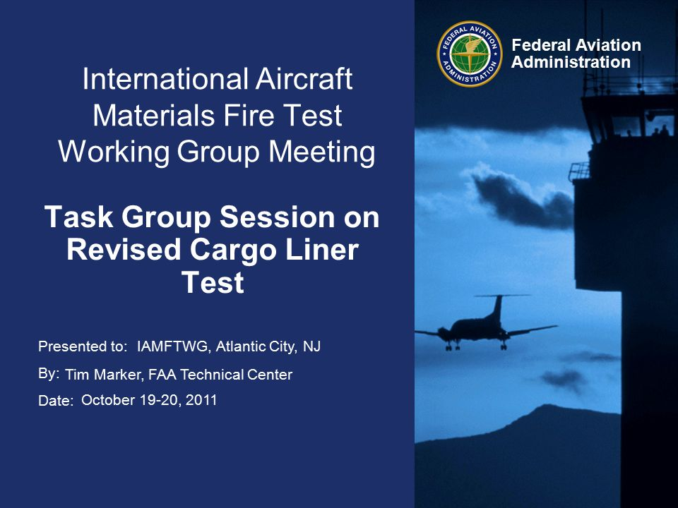 Presented to: By: Date: Federal Aviation Administration International Aircraft Materials Fire Test Working Group Meeting Task Group Session on Revised Cargo Liner Test IAMFTWG, Atlantic City, NJ Tim Marker, FAA Technical Center October 19-20, 2011