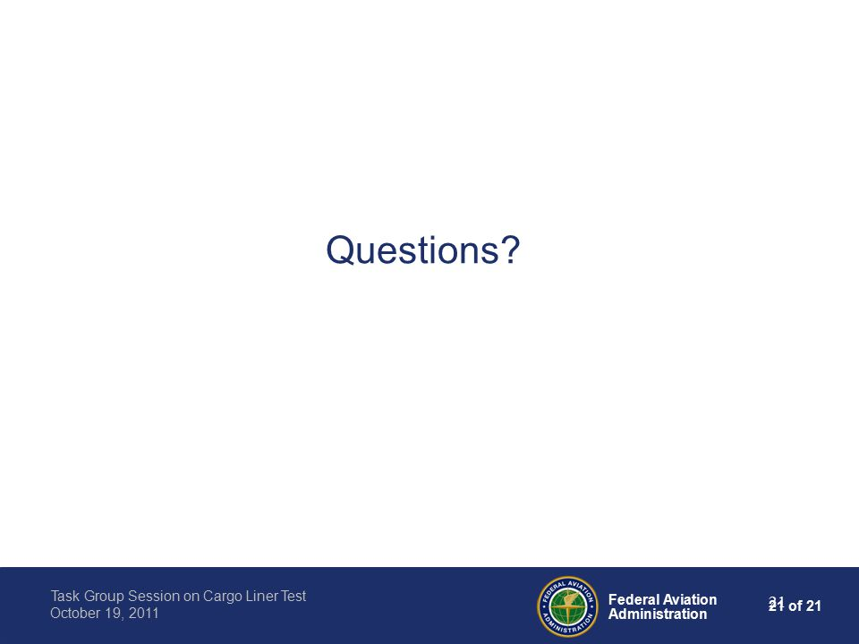 21 of 21 Federal Aviation Administration Task Group Session on Cargo Liner Test October 19, 2011 21 Questions?