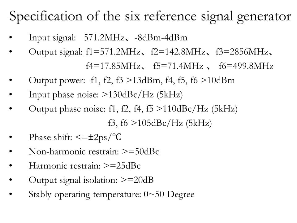 Specification of the six reference signal generator Input signal: 571.2MHz 、 -8dBm-4dBm Output signal: f1=571.2MHz 、 f2=142.8MHz 、 f3=2856MHz 、 f4=17.85MHz 、 f5=71.4MHz 、 f6=499.8MHz Output power: f1, f2, f3 >13dBm, f4, f5, f6 >10dBm Input phase noise: >130dBc/Hz (5kHz) Output phase noise: f1, f2, f4, f5 >110dBc/Hz (5kHz) f3, f6 >105dBc/Hz (5kHz) Phase shift: <=±2ps/ ℃ Non-harmonic restrain: >=50dBc Harmonic restrain: >=25dBc Output signal isolation: >=20dB Stably operating temperature: 0~50 Degree