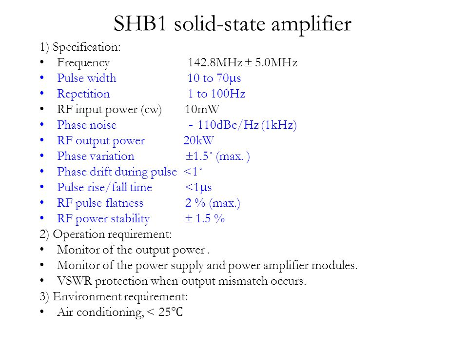 SHB1 solid-state amplifier 1) Specification: Frequency 142.8MHz  5.0MHz Pulse width 10 to 70  s Repetition 1 to 100Hz RF input power (cw) 10mW Phase noise - 110dBc/Hz (1kHz) RF output power 20kW Phase variation  1.5˚ (max.