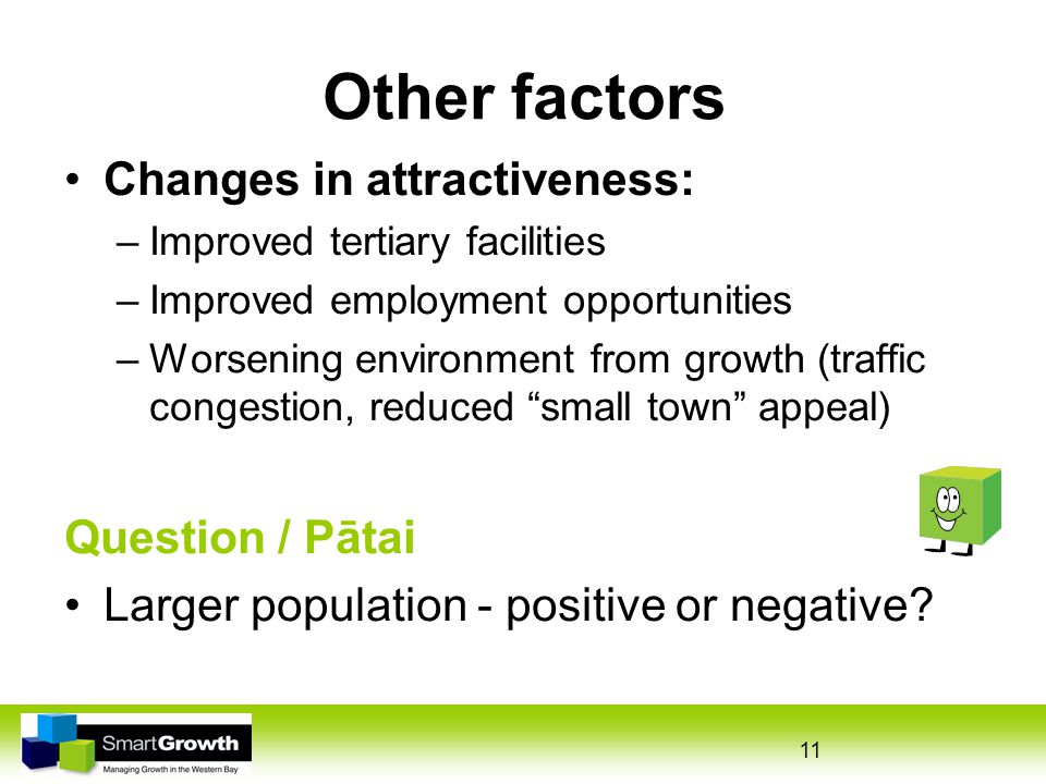 11 Other factors Changes in attractiveness: –Improved tertiary facilities –Improved employment opportunities –Worsening environment from growth (traffic congestion, reduced small town appeal) Question / Pātai Larger population - positive or negative
