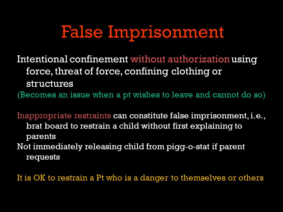 Intentional confinement without authorization using force, threat of force, confining clothing or structures (Becomes an issue when a pt wishes to lea