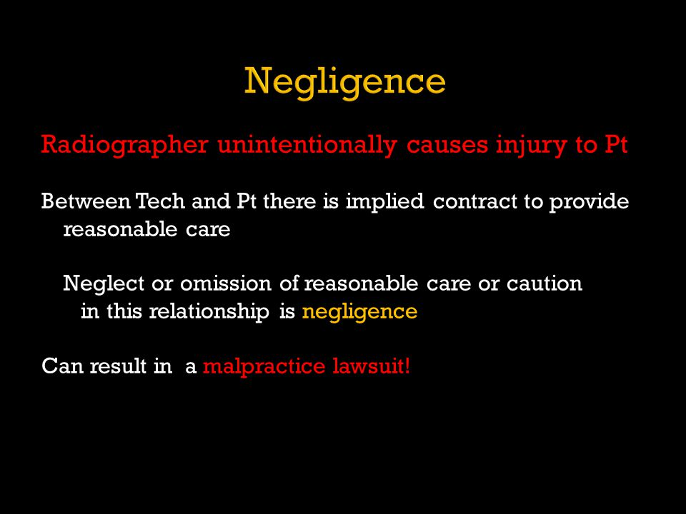 Radiographer unintentionally causes injury to Pt Between Tech and Pt there is implied contract to provide reasonable care Neglect or omission of reaso