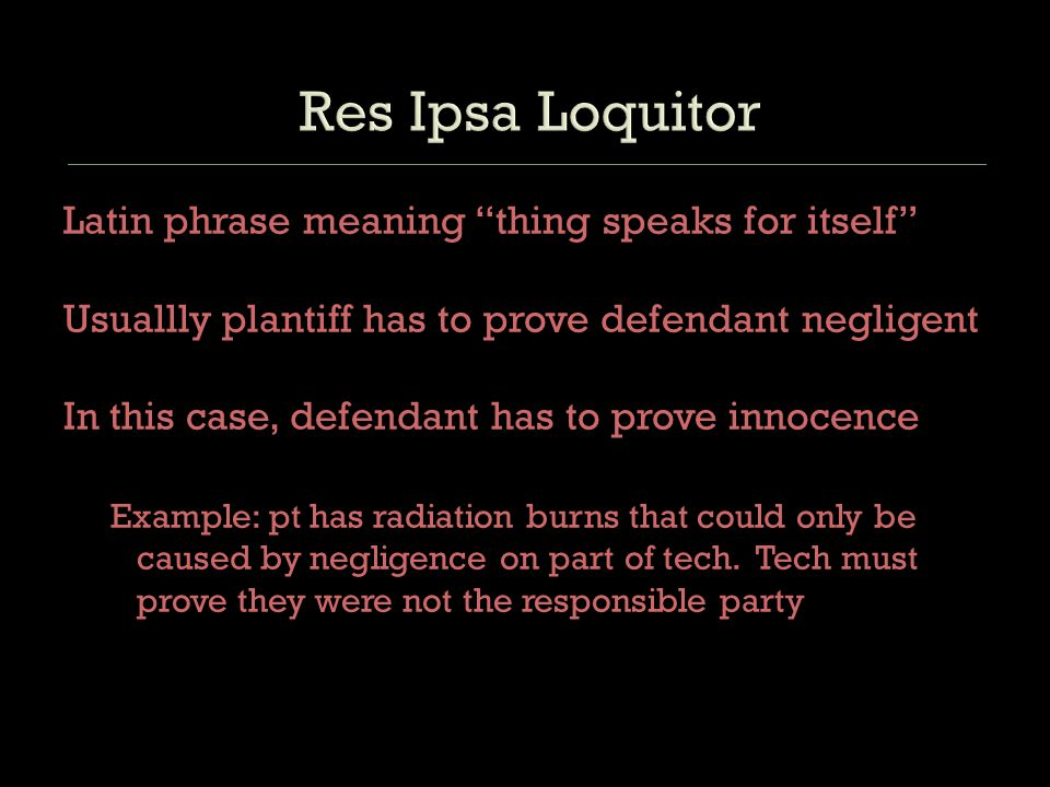 Latin phrase meaning thing speaks for itself Usuallly plantiff has to prove defendant negligent In this case, defendant has to prove innocence Example: pt has radiation burns that could only be caused by negligence on part of tech.