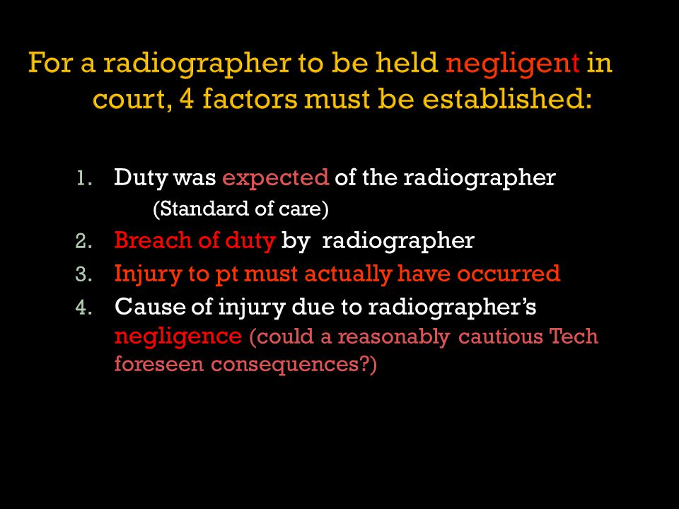 1. Duty was expected of the radiographer (Standard of care) 2. Breach of duty by radiographer 3. Injury to pt must actually have occurred 4. Cause of