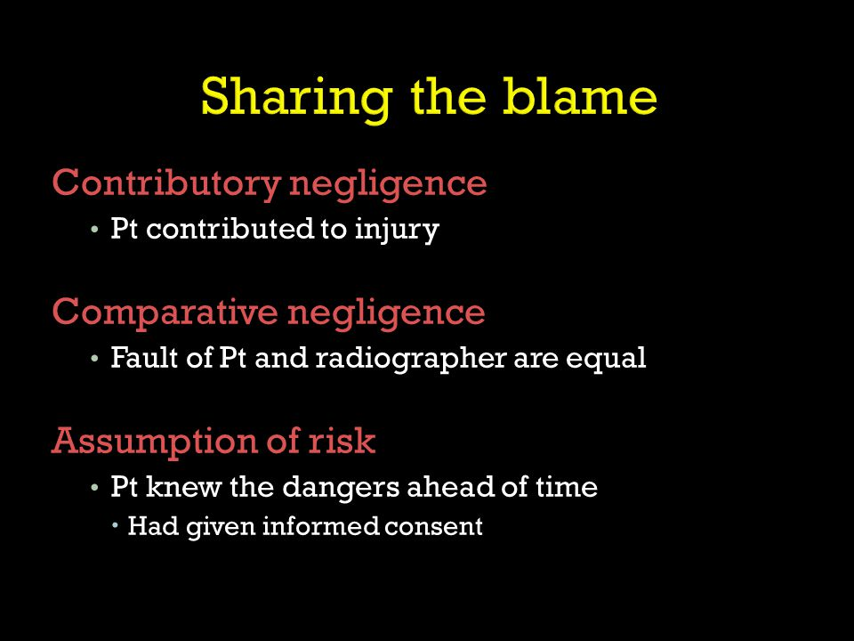 Contributory negligence Pt contributed to injury Comparative negligence Fault of Pt and radiographer are equal Assumption of risk Pt knew the dangers