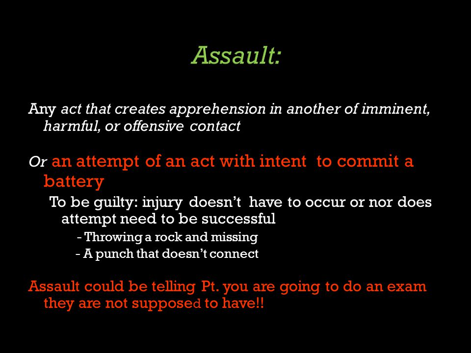 Any act that creates apprehension in another of imminent, harmful, or offensive contact Or an attempt of an act with intent to commit a battery To be guilty: injury doesn't have to occur or nor does attempt need to be successful - Throwing a rock and missing - A punch that doesn't connect Assault could be telling Pt.