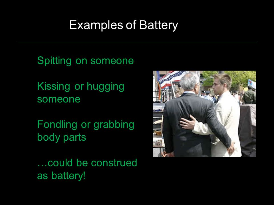 Spitting on someone Kissing or hugging someone Fondling or grabbing body parts …could be construed as battery! Examples of Battery