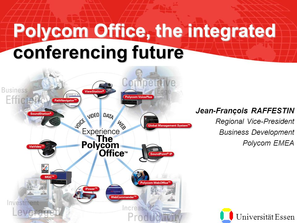 Universität Essen Jean-François RAFFESTIN Regional Vice-President Business Development Polycom EMEA Polycom Office, the integrated conferencing future