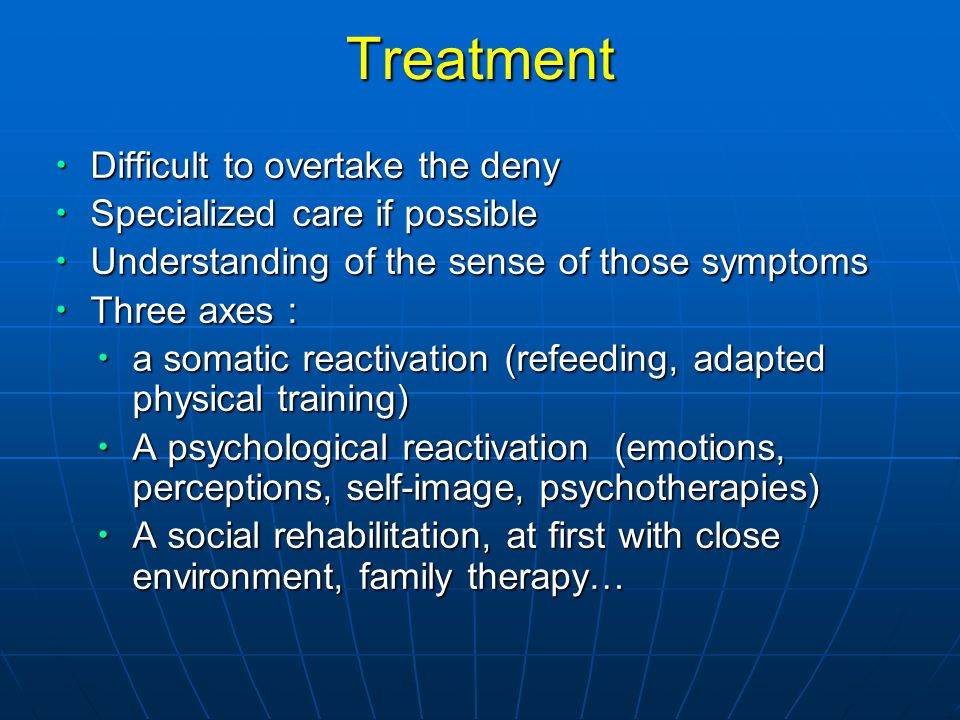 Treatment Difficult to overtake the deny Difficult to overtake the deny Specialized care if possible Specialized care if possible Understanding of the sense of those symptoms Understanding of the sense of those symptoms Three axes : Three axes : a somatic reactivation (refeeding, adapted physical training) a somatic reactivation (refeeding, adapted physical training) A psychological reactivation (emotions, perceptions, self-image, psychotherapies) A psychological reactivation (emotions, perceptions, self-image, psychotherapies) A social rehabilitation, at first with close environment, family therapy… A social rehabilitation, at first with close environment, family therapy…