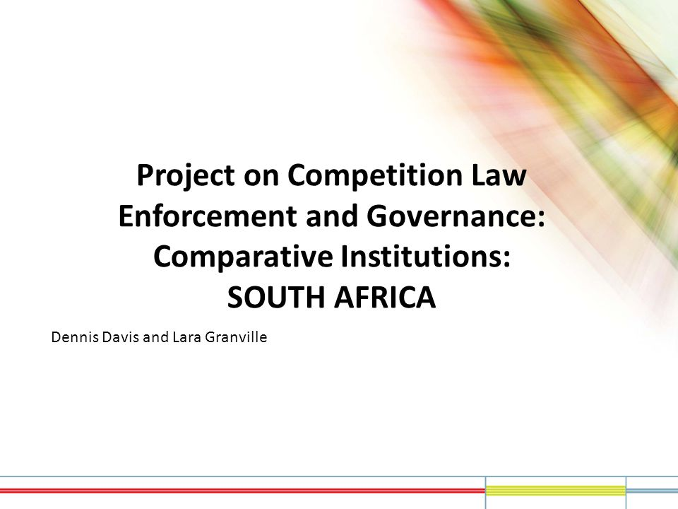 Project on Competition Law Enforcement and Governance: Comparative Institutions: SOUTH AFRICA Dennis Davis and Lara Granville