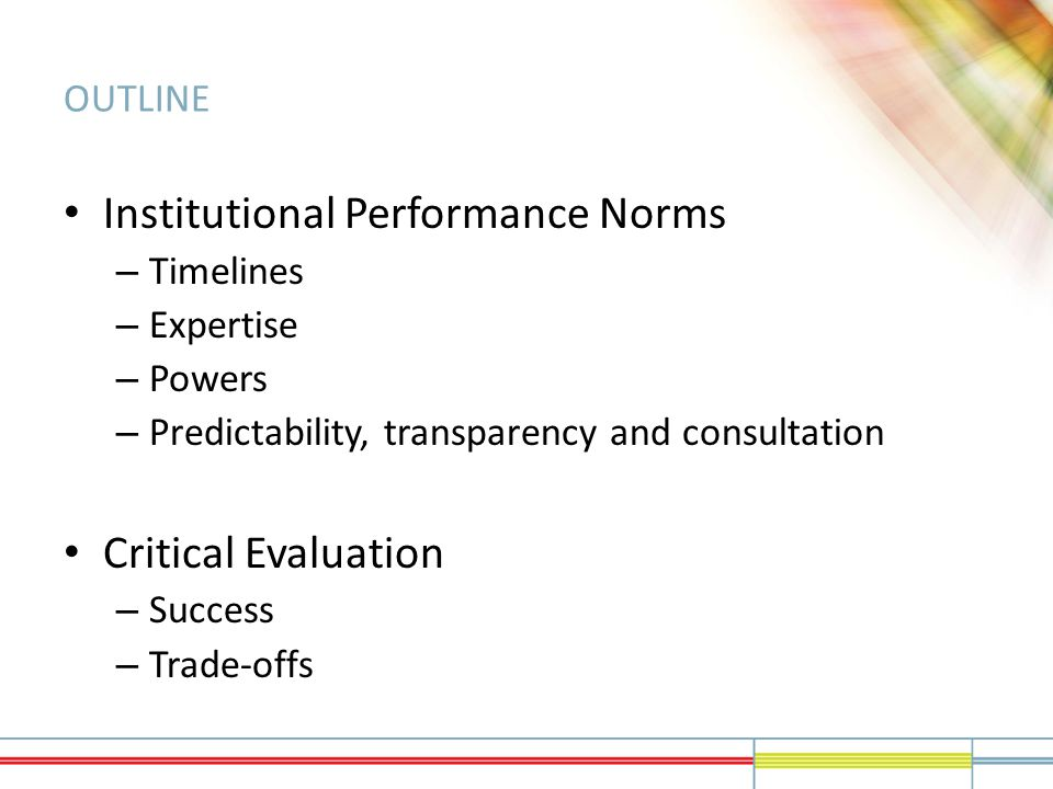 OUTLINE Institutional Performance Norms – Timelines – Expertise – Powers – Predictability, transparency and consultation Critical Evaluation – Success – Trade-offs