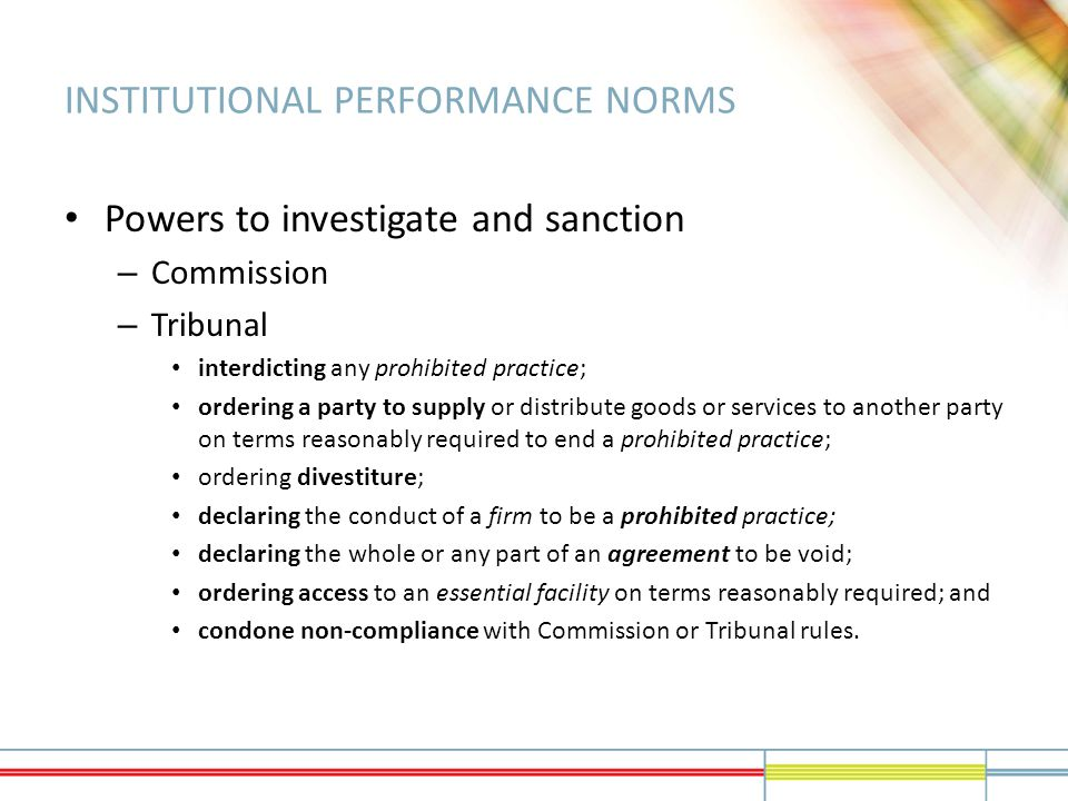 INSTITUTIONAL PERFORMANCE NORMS Powers to investigate and sanction – Commission – Tribunal interdicting any prohibited practice; ordering a party to supply or distribute goods or services to another party on terms reasonably required to end a prohibited practice; ordering divestiture; declaring the conduct of a firm to be a prohibited practice; declaring the whole or any part of an agreement to be void; ordering access to an essential facility on terms reasonably required; and condone non-compliance with Commission or Tribunal rules.