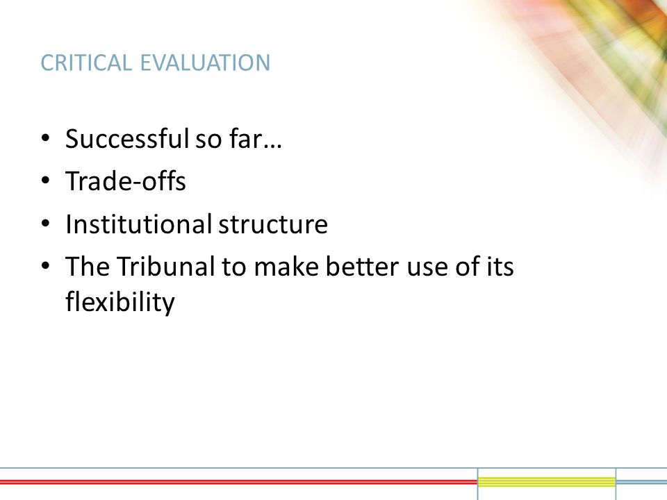 CRITICAL EVALUATION Successful so far… Trade-offs Institutional structure The Tribunal to make better use of its flexibility