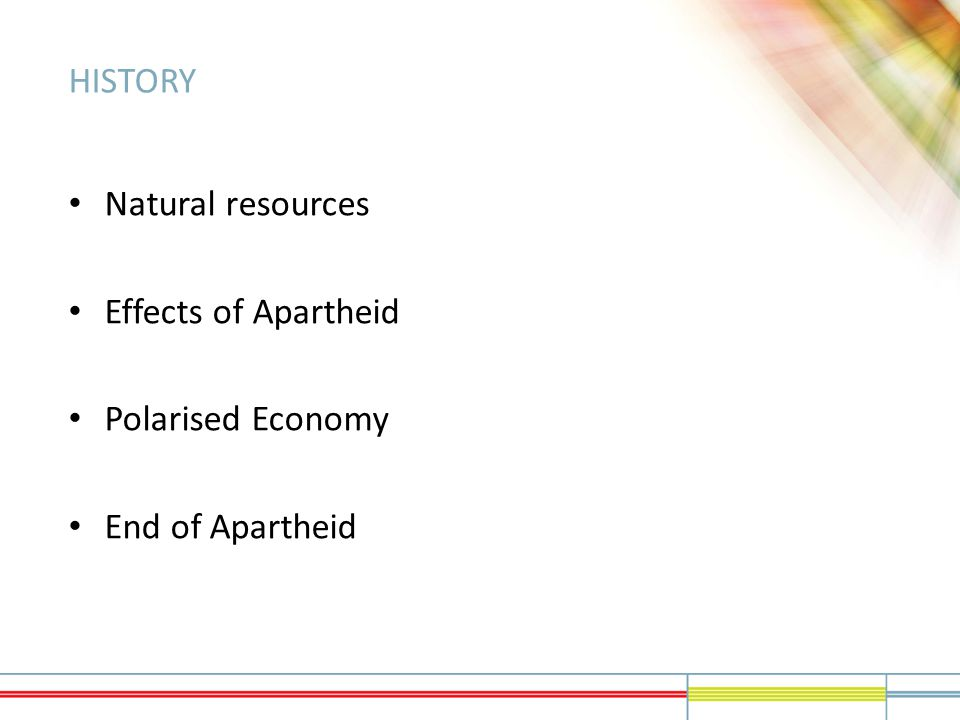 HISTORY Natural resources Effects of Apartheid Polarised Economy End of Apartheid