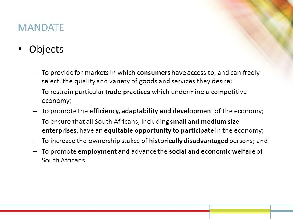 MANDATE Objects – To provide for markets in which consumers have access to, and can freely select, the quality and variety of goods and services they desire; – To restrain particular trade practices which undermine a competitive economy; – To promote the efficiency, adaptability and development of the economy; – To ensure that all South Africans, including small and medium size enterprises, have an equitable opportunity to participate in the economy; – To increase the ownership stakes of historically disadvantaged persons; and – To promote employment and advance the social and economic welfare of South Africans.