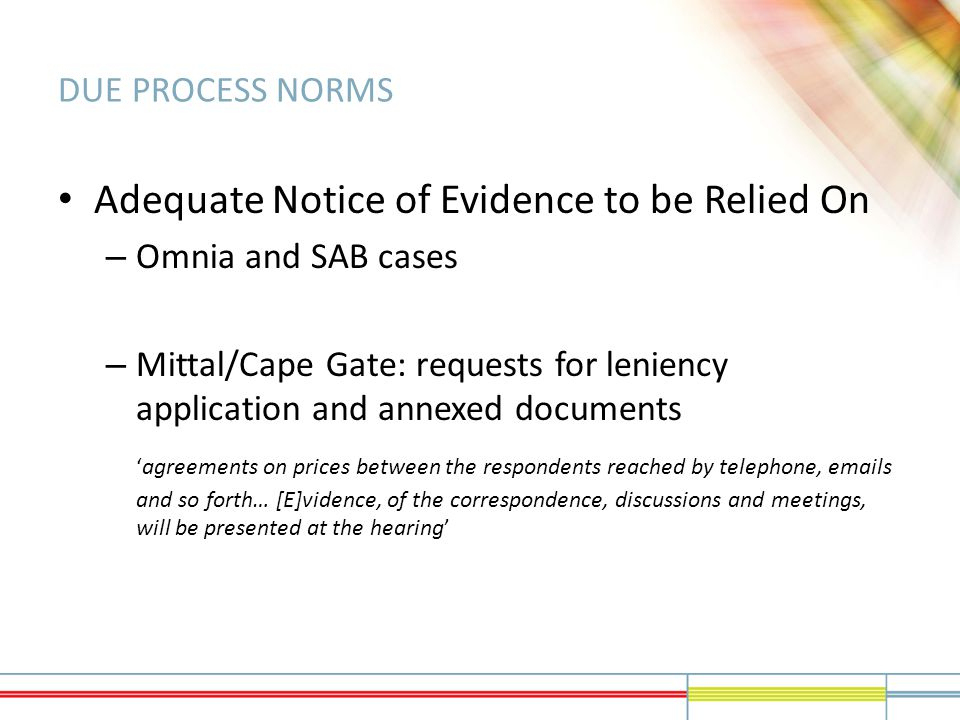 DUE PROCESS NORMS Adequate Notice of Evidence to be Relied On – Omnia and SAB cases – Mittal/Cape Gate: requests for leniency application and annexed documents 'agreements on prices between the respondents reached by telephone, emails and so forth… [E]vidence, of the correspondence, discussions and meetings, will be presented at the hearing'