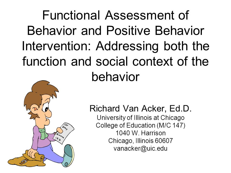 Functional Assessment of Behavior and Positive Behavior Intervention: Addressing both the function and social context of the behavior Richard Van Acker, Ed.D.