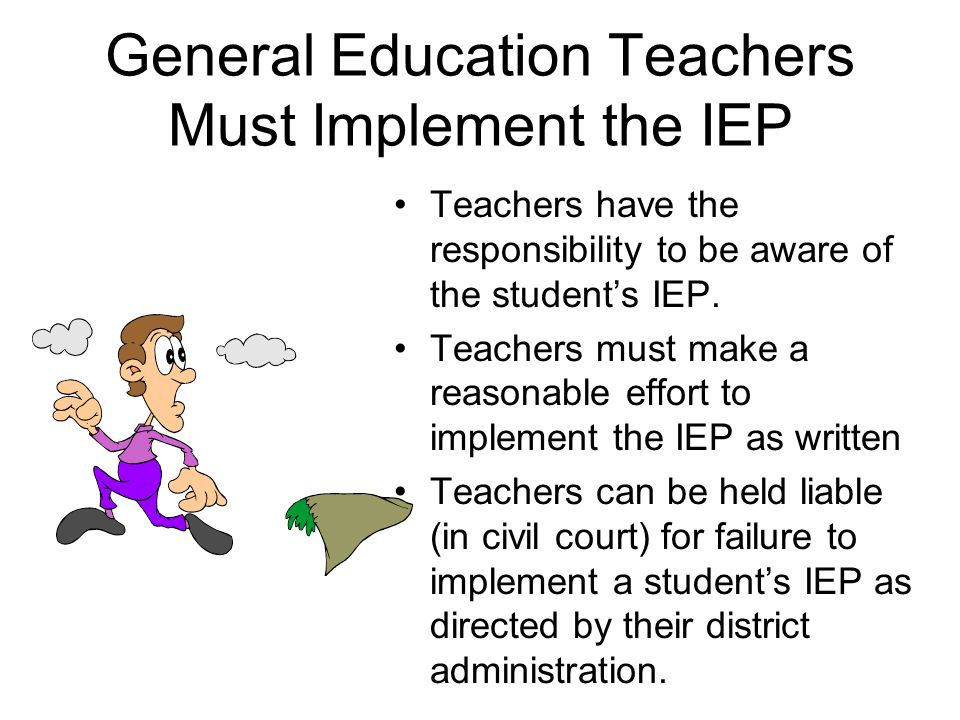 General Education Teachers Must Implement the IEP Teachers have the responsibility to be aware of the student's IEP.