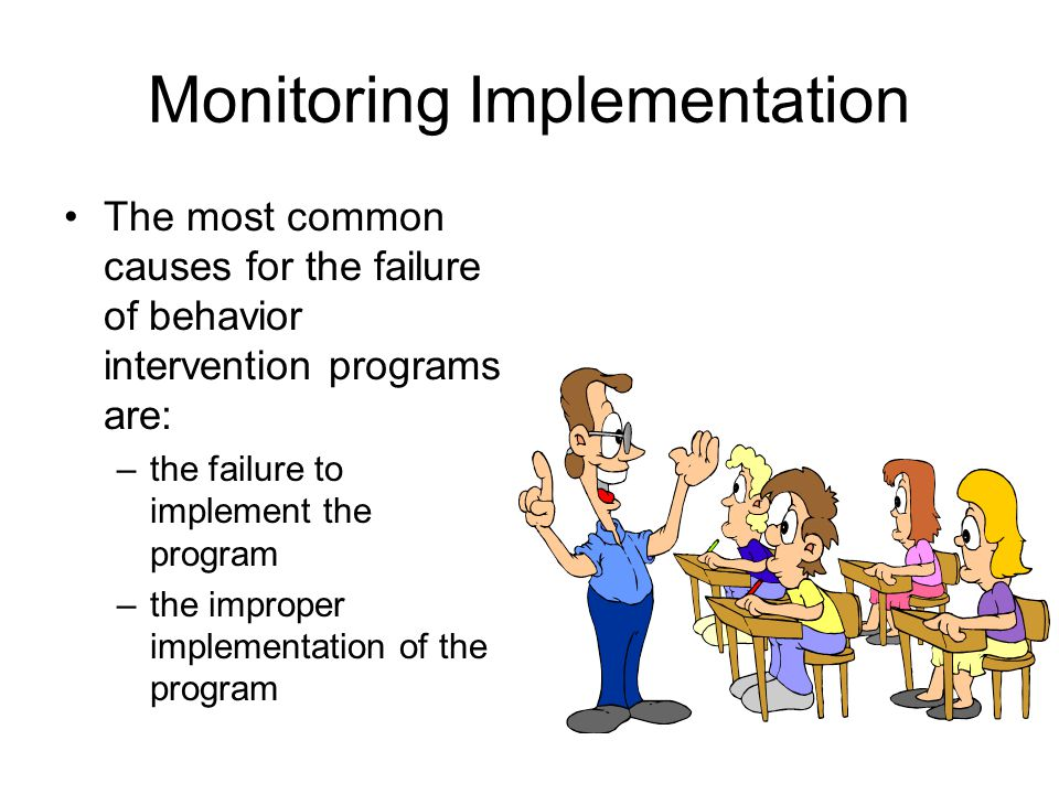 Monitoring Implementation The most common causes for the failure of behavior intervention programs are: –the failure to implement the program –the improper implementation of the program