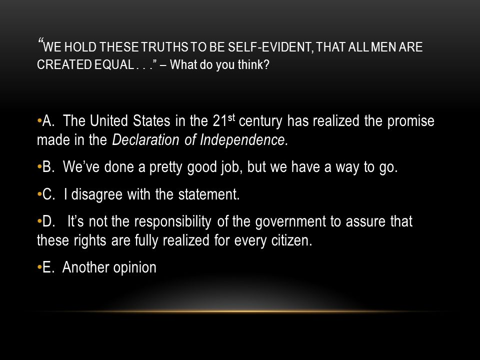 """ WE HOLD THESE TRUTHS TO BE SELF-EVIDENT, THAT ALL MEN ARE CREATED EQUAL..."" – What do you think? A. The United States in the 21 st century has reali"