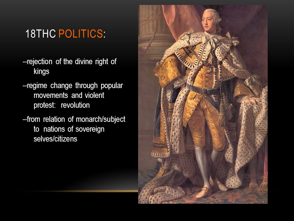 18THC POLITICS: --rejection of the divine right of kings --regime change through popular movements and violent protest: revolution --from relation of