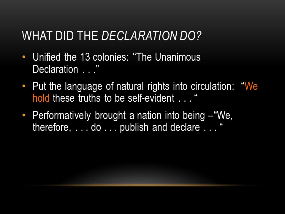 "WHAT DID THE DECLARATION DO? Unified the 13 colonies: ""The Unanimous Declaration..."" Put the language of natural rights into circulation: ""We hold the"