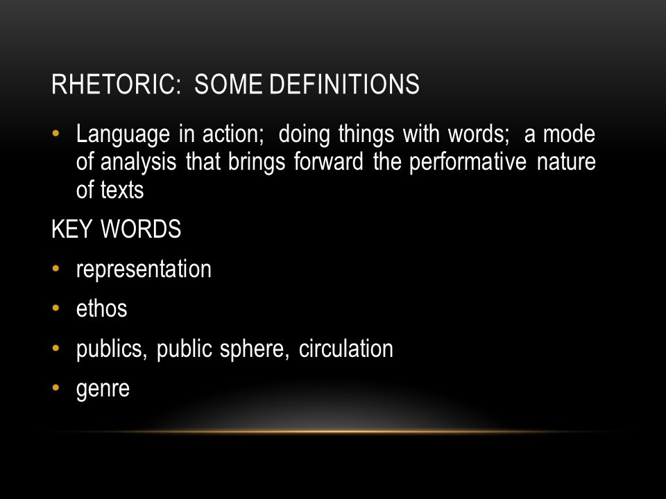RHETORIC: SOME DEFINITIONS Language in action; doing things with words; a mode of analysis that brings forward the performative nature of texts KEY WO