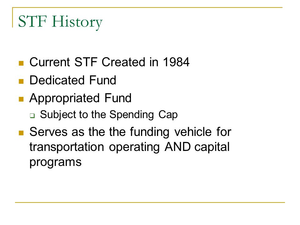 STF History Current STF Created in 1984 Dedicated Fund Appropriated Fund  Subject to the Spending Cap Serves as the the funding vehicle for transportation operating AND capital programs