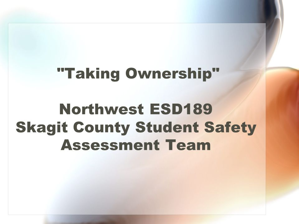 Taking Ownership Northwest ESD189 Skagit County Student Safety Assessment Team