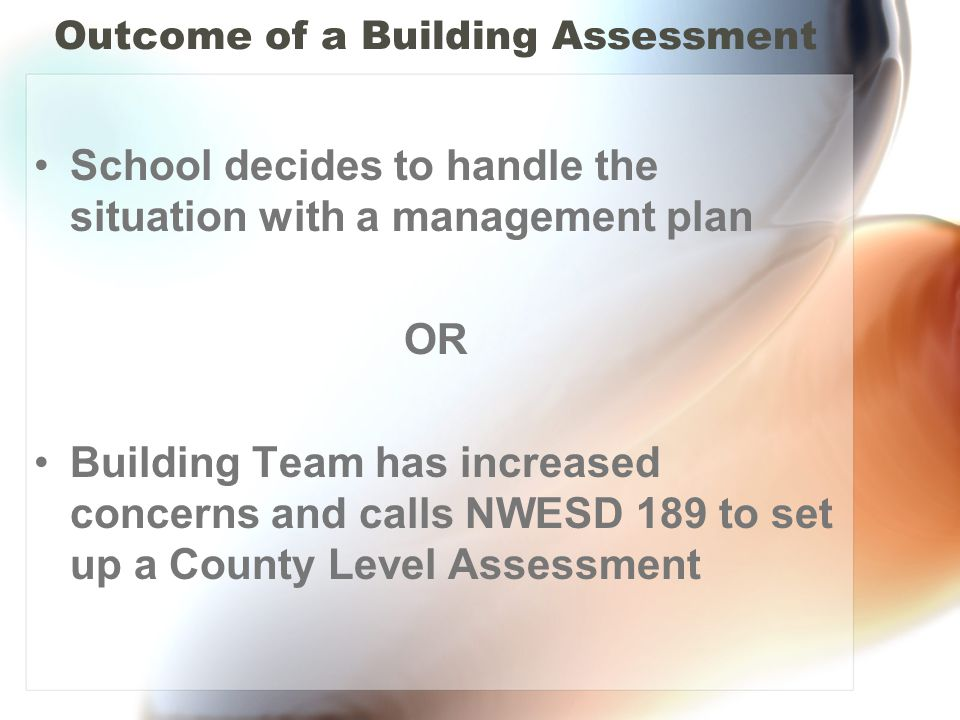 Outcome of a Building Assessment School decides to handle the situation with a management plan OR Building Team has increased concerns and calls NWESD