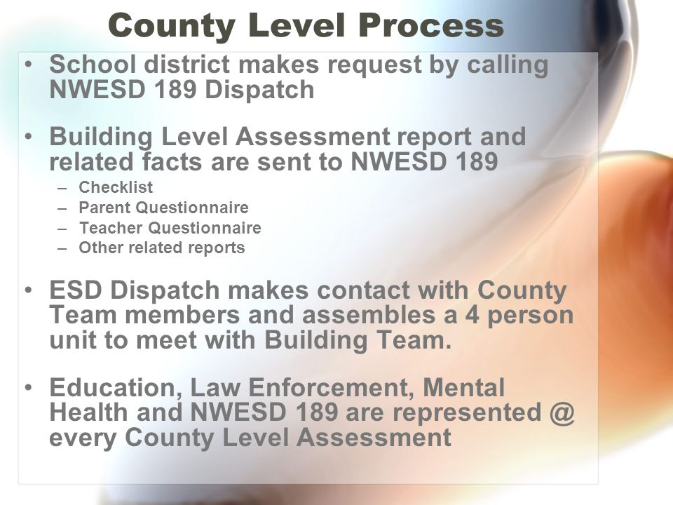 County Level Process School district makes request by calling NWESD 189 Dispatch Building Level Assessment report and related facts are sent to NWESD