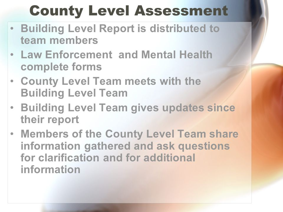 County Level Assessment Building Level Report is distributed to team members Law Enforcement and Mental Health complete forms County Level Team meets