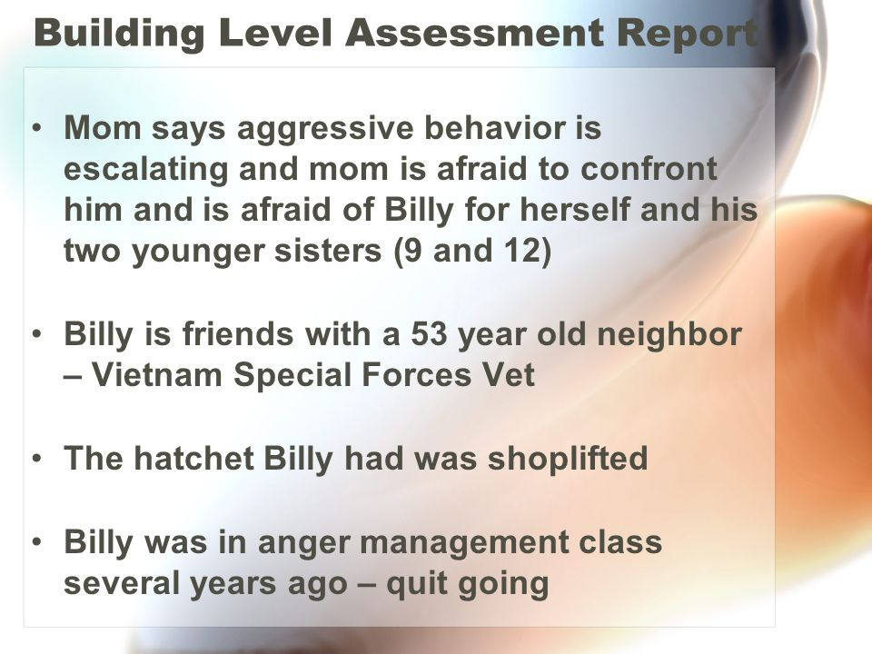Building Level Assessment Report Mom says aggressive behavior is escalating and mom is afraid to confront him and is afraid of Billy for herself and h