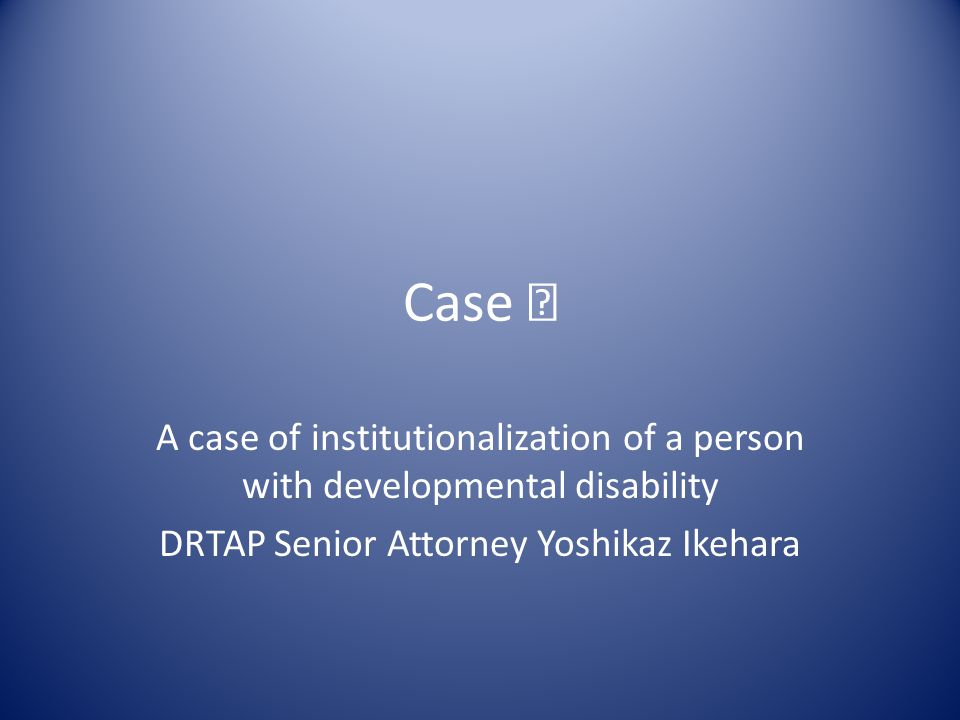Case Ⅰ A case of institutionalization of a person with developmental disability DRTAP Senior Attorney Yoshikaz Ikehara