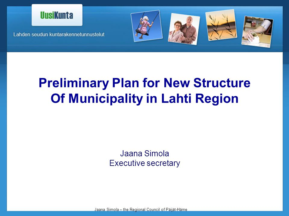 Jaana Simola – the Regional Council of Päijät-Häme Preliminary Plan for New Structure Of Municipality in Lahti Region Jaana Simola Executive secretary