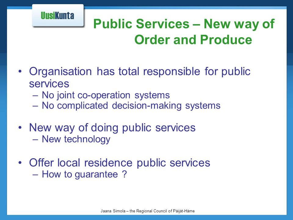 Jaana Simola – the Regional Council of Päijät-Häme Public Services – New way of Order and Produce Organisation has total responsible for public services –No joint co-operation systems –No complicated decision-making systems New way of doing public services –New technology Offer local residence public services –How to guarantee ?