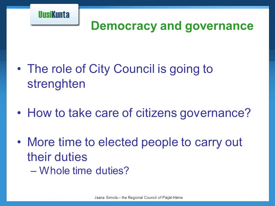 Jaana Simola – the Regional Council of Päijät-Häme Democracy and governance The role of City Council is going to strenghten How to take care of citize