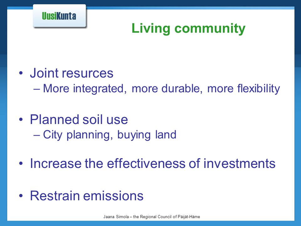 Jaana Simola – the Regional Council of Päijät-Häme Living community Joint resurces –More integrated, more durable, more flexibility Planned soil use –City planning, buying land Increase the effectiveness of investments Restrain emissions