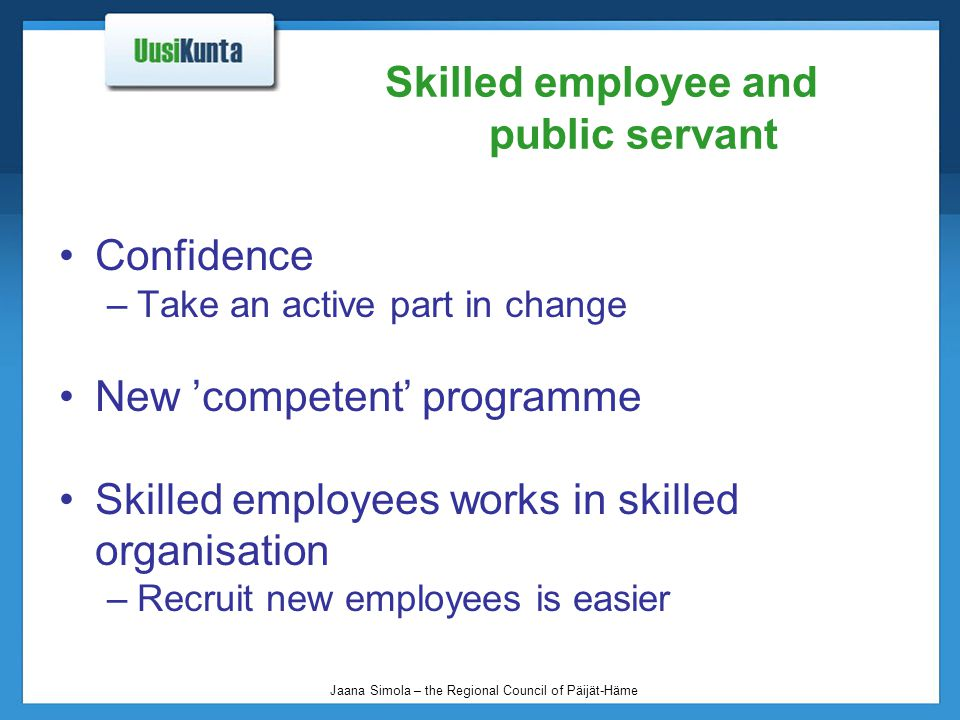 Jaana Simola – the Regional Council of Päijät-Häme Skilled employee and public servant Confidence –Take an active part in change New 'competent' programme Skilled employees works in skilled organisation –Recruit new employees is easier