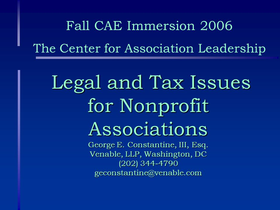 Legal and Tax Issues for Nonprofit Associations George E. Constantine, III, Esq. Venable, LLP, Washington, DC (202) 344-4790 geconstantine@venable.com