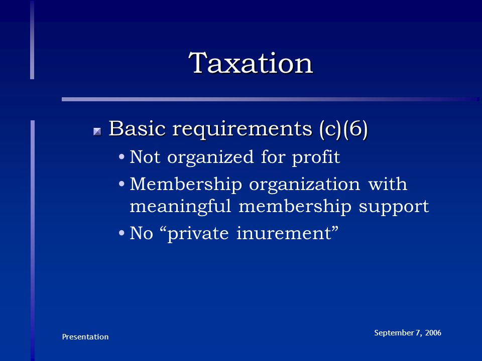 Presentation September 7, 2006 Taxation Basic requirements (c)(6) Not organized for profit Membership organization with meaningful membership support No private inurement