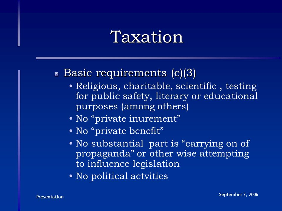 Presentation September 7, 2006 Taxation Basic requirements (c)(3) Religious, charitable, scientific, testing for public safety, literary or educational purposes (among others) No private inurement No private benefit No substantial part is carrying on of propaganda or other wise attempting to influence legislation No political actvities