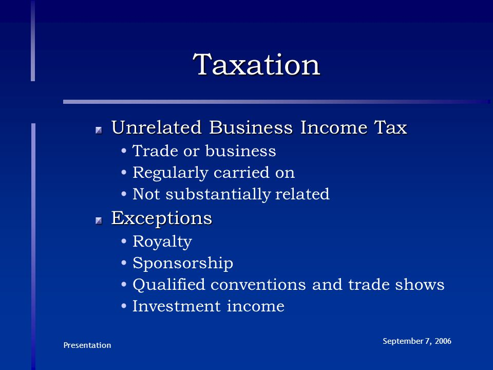 Presentation September 7, 2006 Taxation Unrelated Business Income Tax Trade or business Regularly carried on Not substantially relatedExceptions Royalty Sponsorship Qualified conventions and trade shows Investment income
