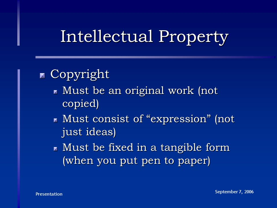 """Presentation September 7, 2006 Intellectual Property Copyright Must be an original work (not copied) Must consist of """"expression"""" (not just ideas) Mus"""