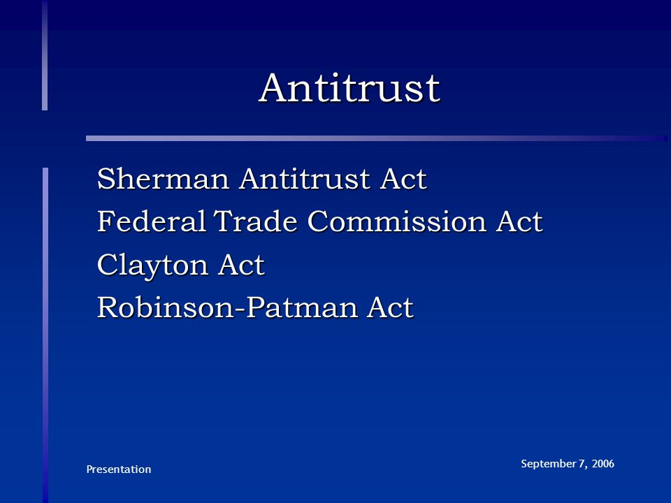 Presentation September 7, 2006 Antitrust Sherman Antitrust Act Federal Trade Commission Act Clayton Act Robinson-Patman Act