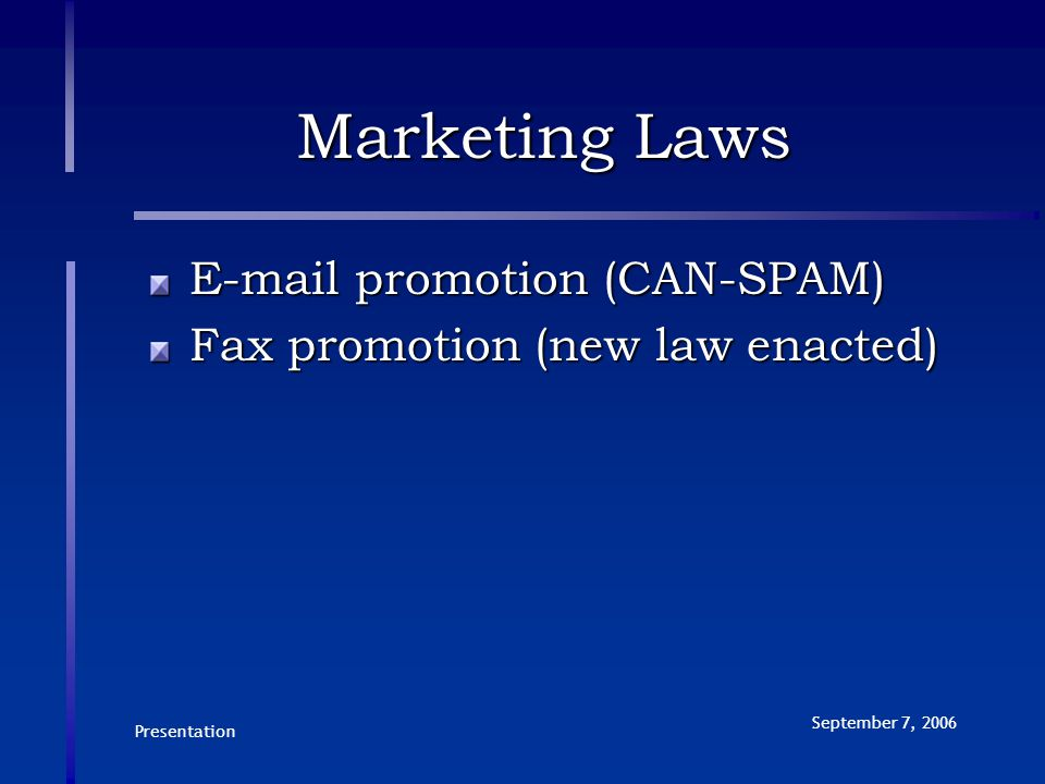Presentation September 7, 2006 Marketing Laws E-mail promotion (CAN-SPAM) Fax promotion (new law enacted)