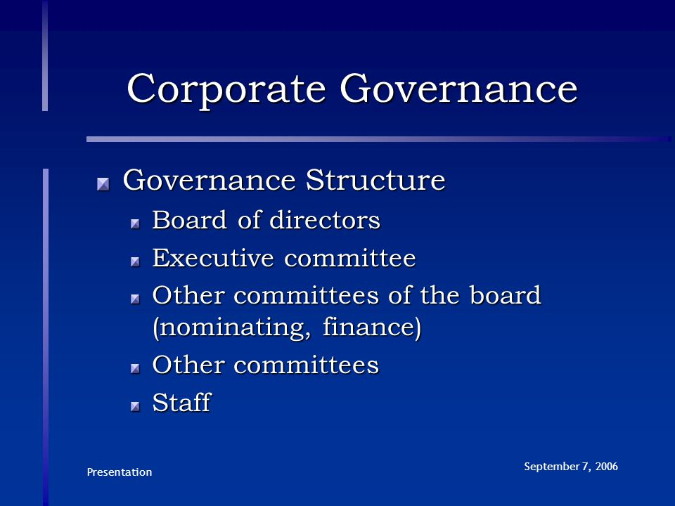 Presentation September 7, 2006 Corporate Governance Governance Structure Board of directors Executive committee Other committees of the board (nominating, finance) Other committees Staff
